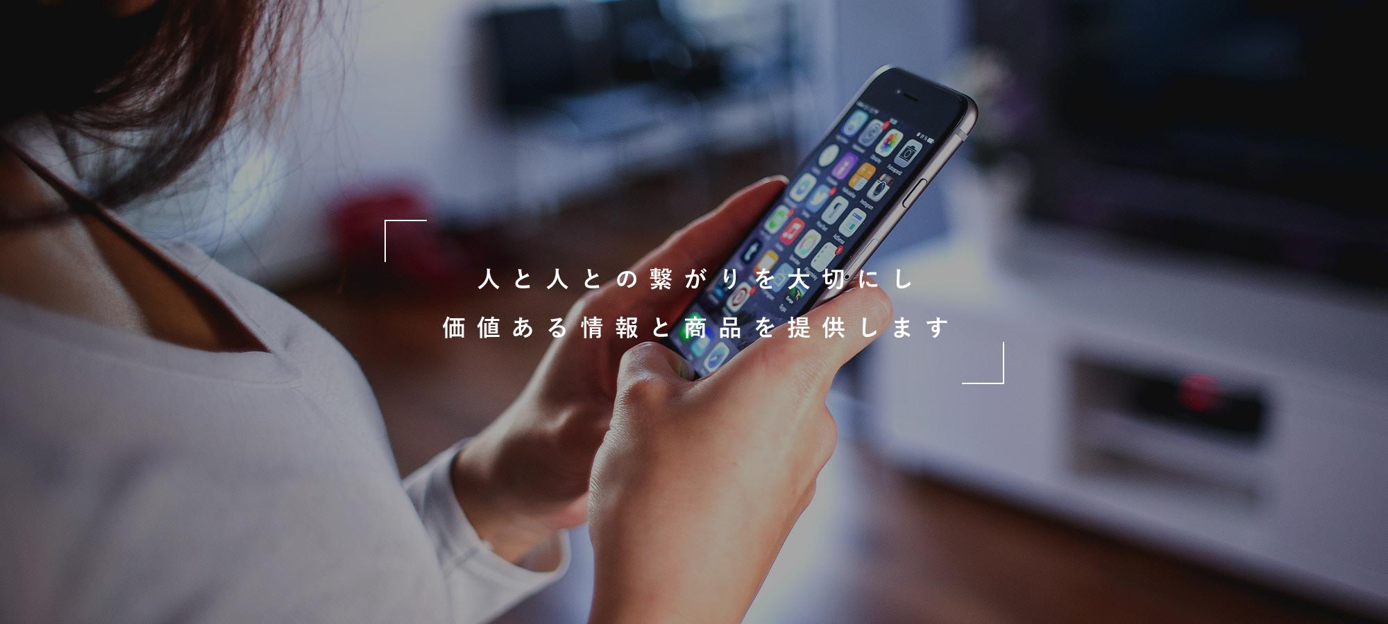 人と人との繋がりを大切にし 価値ある情報と商品を提供します